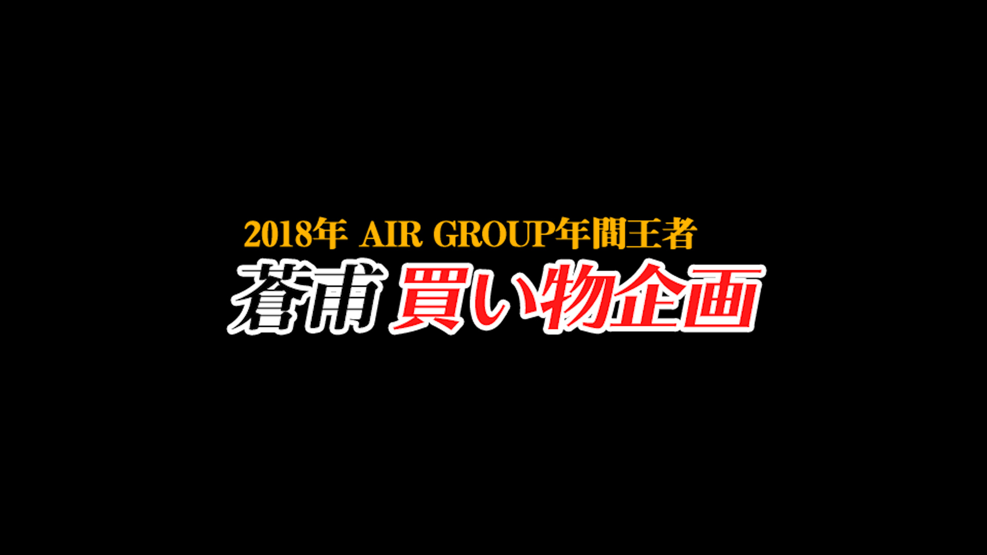 【AIR GROUP】2018年年間王者 蒼甫買い物企画