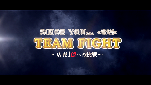 SINCE YOU...-本店-  TEAM FIGHT ~店売1億への挑戦~