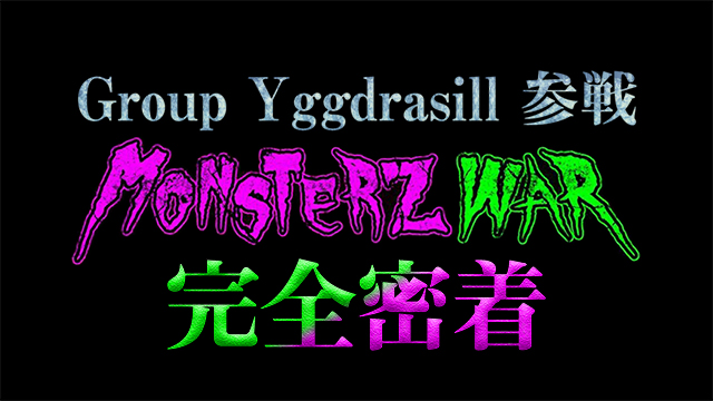 【Group Yggdrasill参戦!MONSTERZ WARに完全密着】