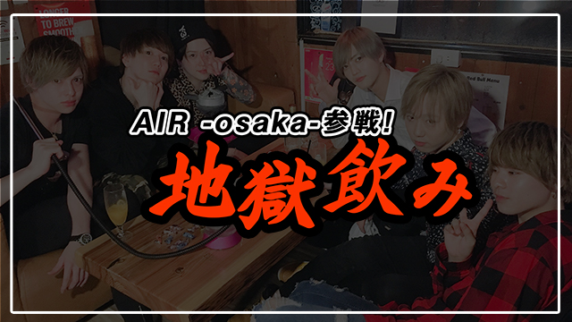 【AIR GROUP】AIR -osaka-参戦!地獄飲み