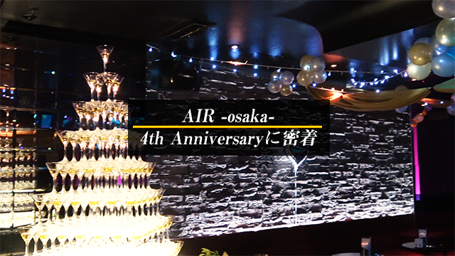 【AIR GROUP】AIR -osaka- 4th Anniversaryに密着