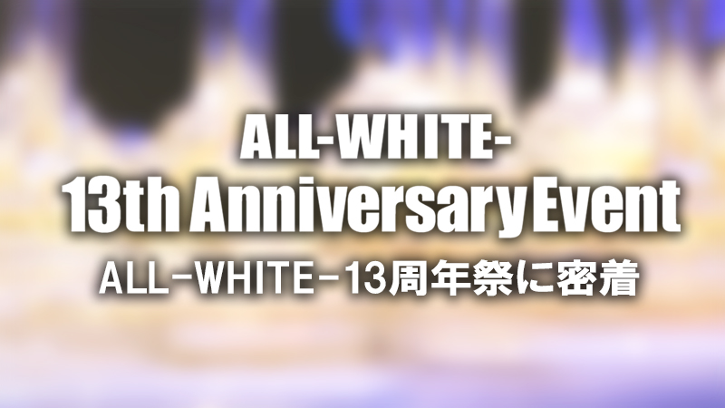 【AIR GROUP】ALL-WHITE- 13周年祭イベントに密着